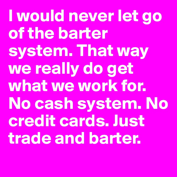 I would never let go of the barter system. That way we really do get what we work for. No cash system. No credit cards. Just trade and barter.