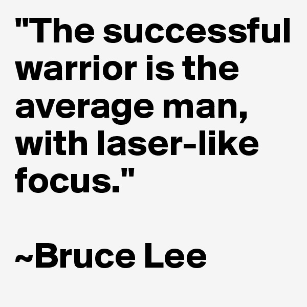 """""""The successful warrior is the average man, with laser-like focus.""""  ~Bruce Lee"""