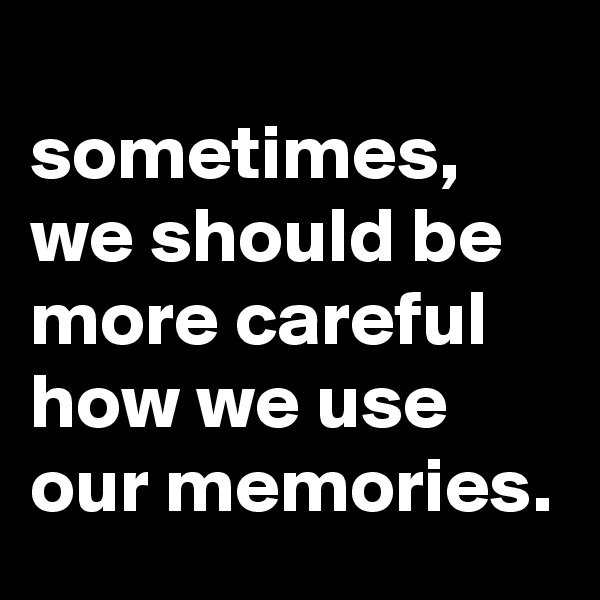 sometimes, we should be more careful how we use our memories.