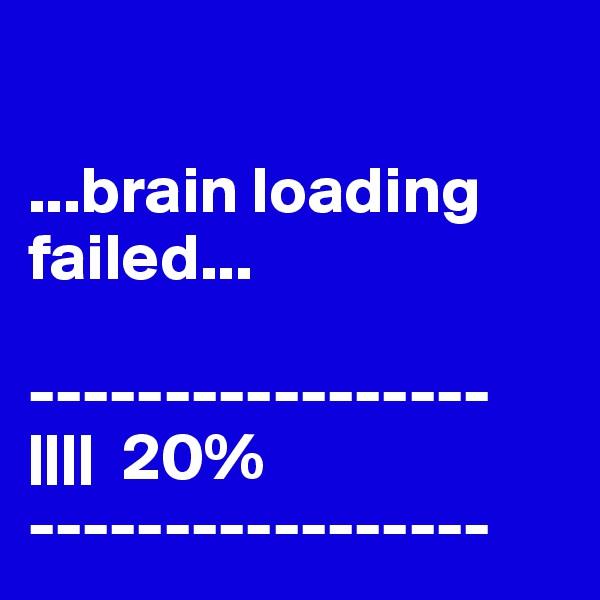 ...brain loading failed...  ----------------- ||||  20% -----------------