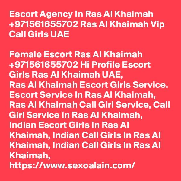 Escort Agency In Ras Al Khaimah +971561655702 Ras Al Khaimah Vip Call Girls UAE  Female Escort Ras Al Khaimah +971561655702 Hi Profile Escort Girls Ras Al Khaimah UAE, Ras Al Khaimah Escort Girls Service. Escort Service In Ras Al Khaimah, Ras Al Khaimah Call Girl Service, Call Girl Service In Ras Al Khaimah, Indian Escort Girls In Ras Al Khaimah, Indian Call Girls In Ras Al Khaimah, Indian Call Girls In Ras Al Khaimah, https://www.sexoalain.com/