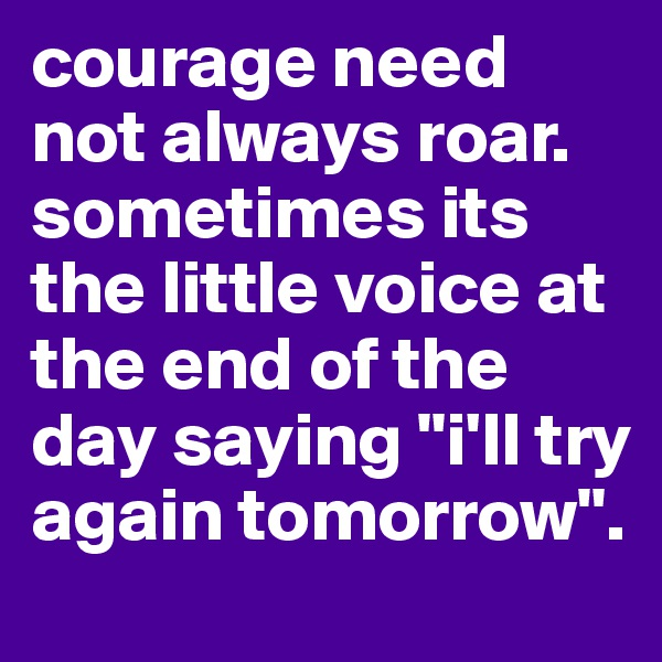 """courage need not always roar. sometimes its the little voice at the end of the day saying """"i'll try again tomorrow""""."""