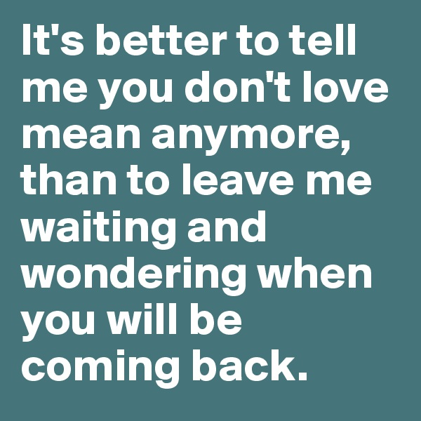 It's better to tell me you don't love mean anymore, than to leave me waiting and wondering when you will be coming back.