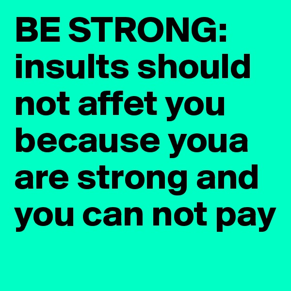 BE STRONG: insults should not affet you because youa are strong and you can not pay