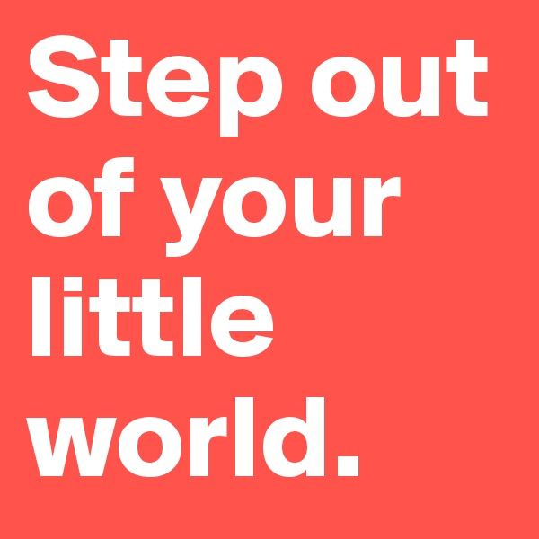 Step out of your little world.