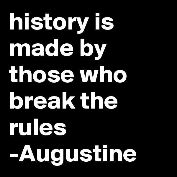 history is made by those who break the rules -Augustine