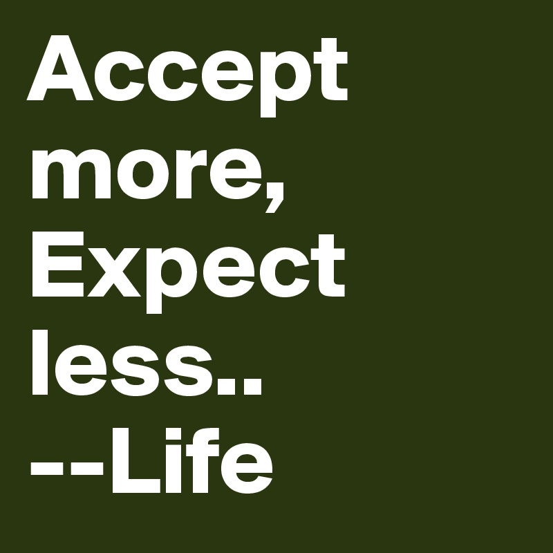 Accept more, Expect less..                    --Life