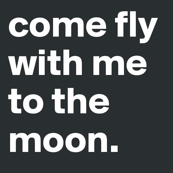 come fly with me to the moon.