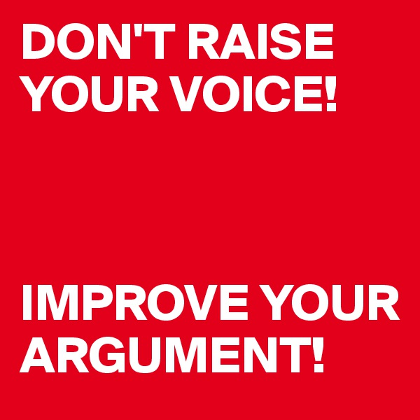 DON'T RAISE YOUR VOICE!    IMPROVE YOUR ARGUMENT!