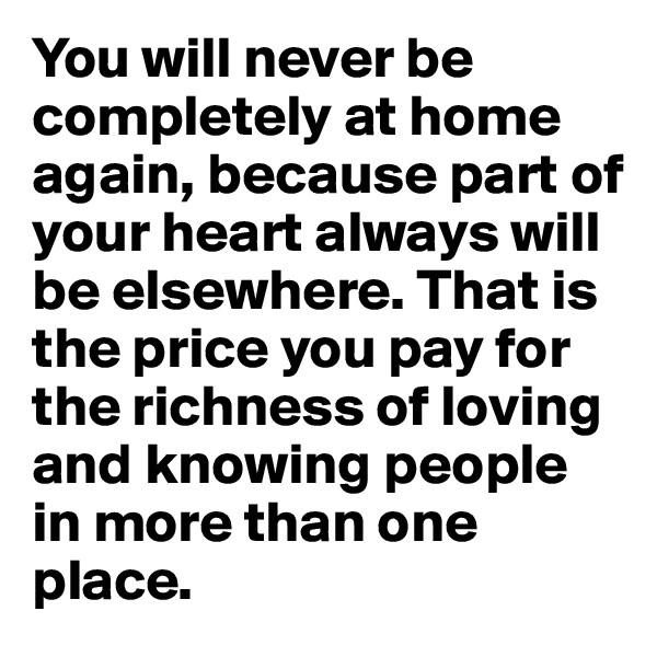 You will never be completely at home again, because part of your heart always will be elsewhere. That is the price you pay for the richness of loving and knowing people in more than one place.
