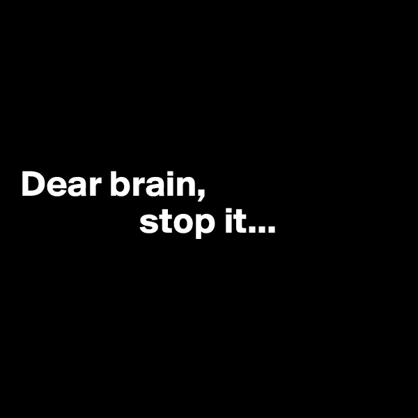Dear brain,                  stop it...