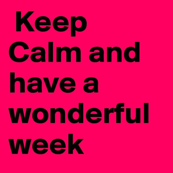 Keep Calm and have a wonderful week