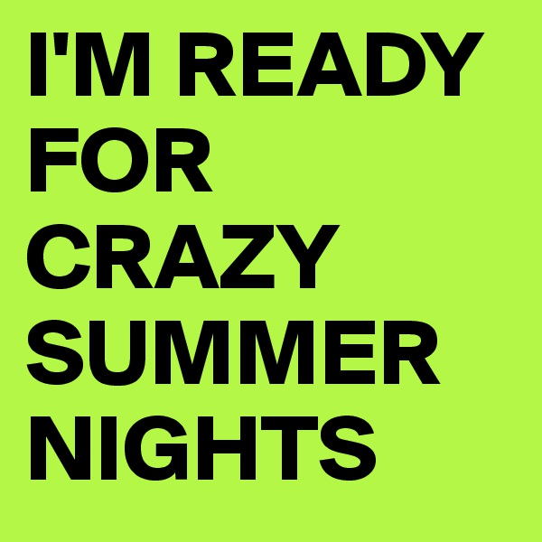 I'M READY FOR CRAZY SUMMER NIGHTS