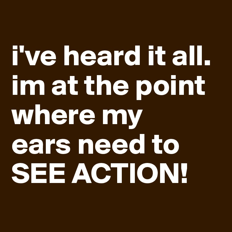 i've heard it all.  im at the point where my  ears need to  SEE ACTION!