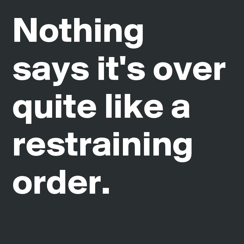 Nothing says it's over quite like a restraining order.