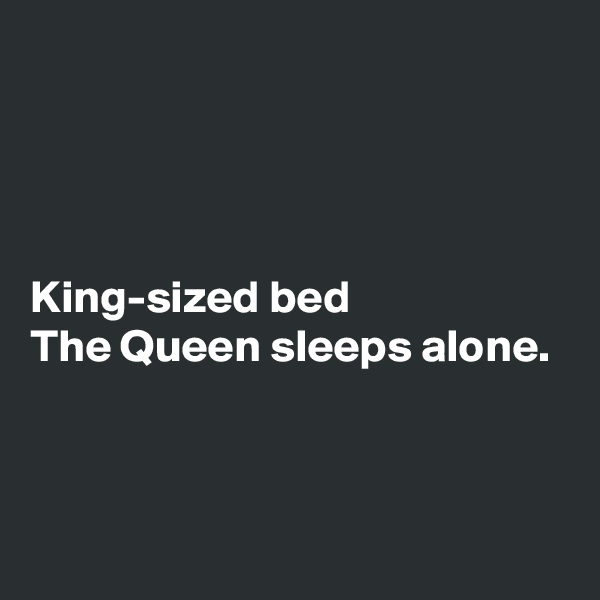 King-sized bed The Queen sleeps alone.