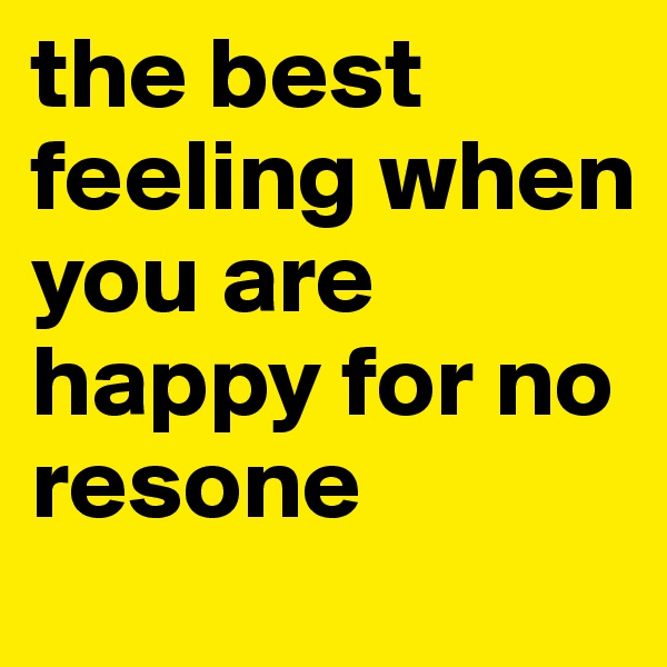 the best feeling when you are happy for no resone