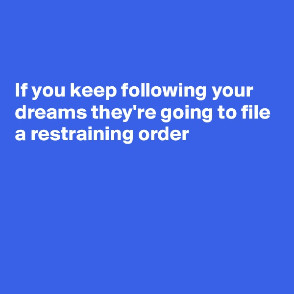 If you keep following your dreams they're going to file a restraining order