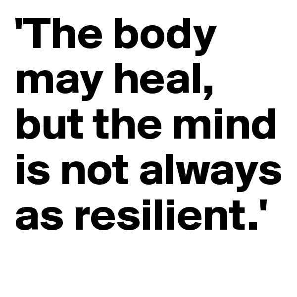 'The body may heal, but the mind is not always as resilient.'
