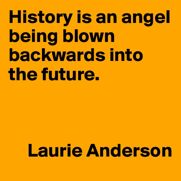 History is an angel being blown backwards into the future.         Laurie Anderson
