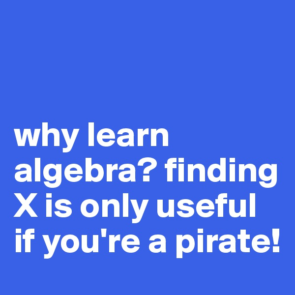 why learn algebra? finding X is only useful if you're a pirate!