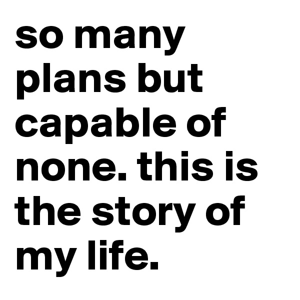 so many plans but capable of none. this is the story of my life.