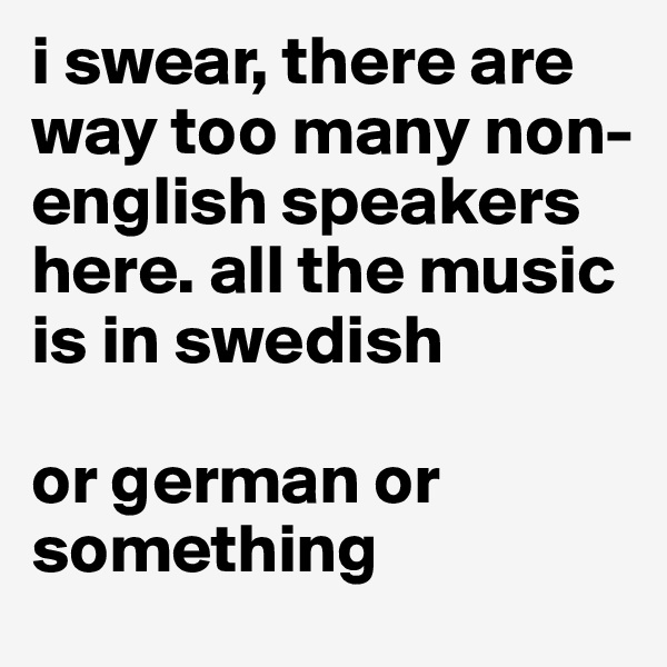 i swear, there are way too many non-english speakers here. all the music is in swedish  or german or something