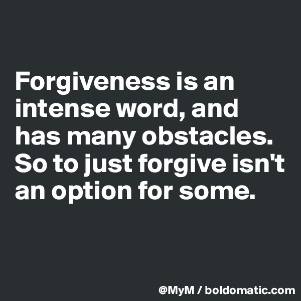 Forgiveness is an intense word, and has many obstacles.  So to just forgive isn't an option for some.