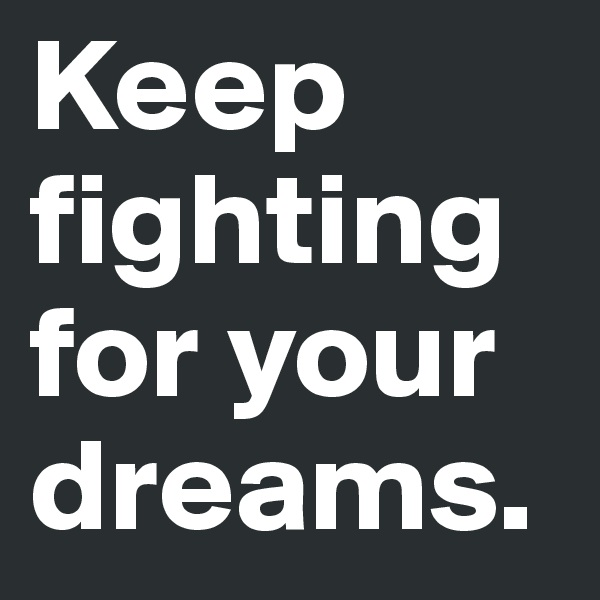 Keep fighting for your dreams.
