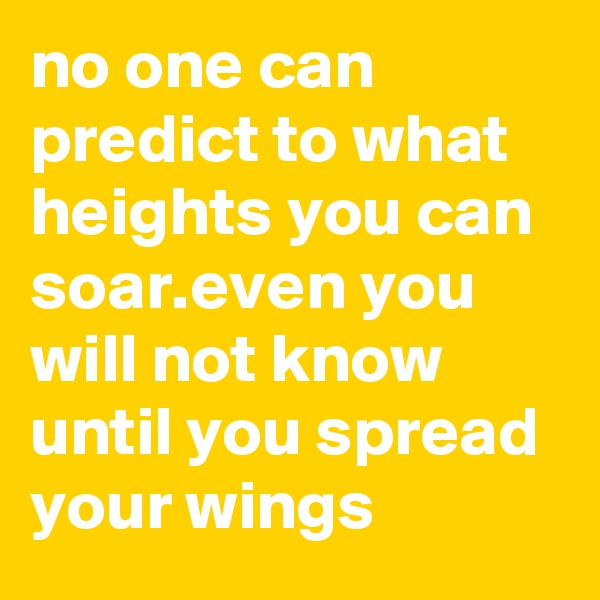 no one can predict to what heights you can soar.even you will not know until you spread your wings