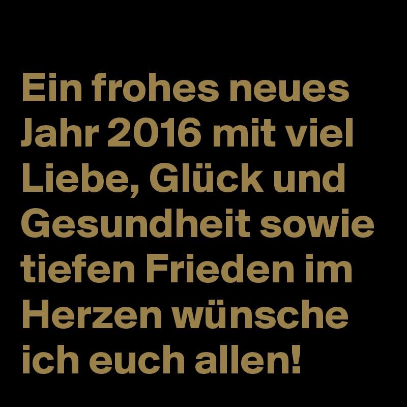 Ein frohes neues Jahr 2016 mit viel Liebe, Glück und Gesundheit ...