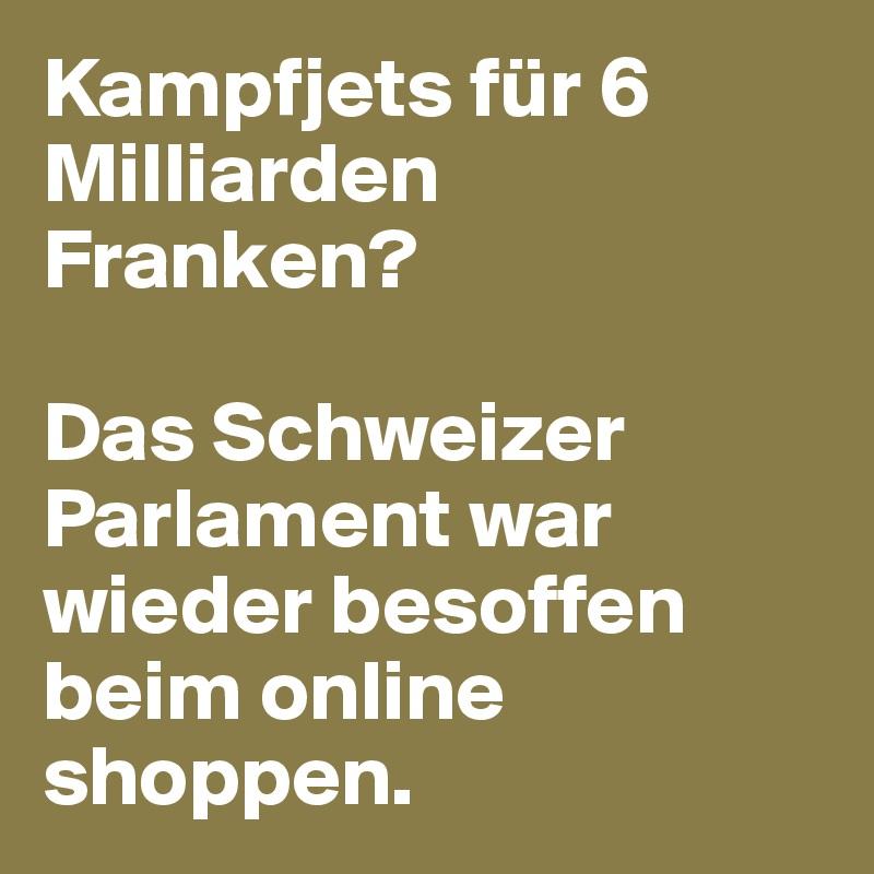Kampfjets für 6 Milliarden Franken?   Das Schweizer Parlament war wieder besoffen beim online shoppen.