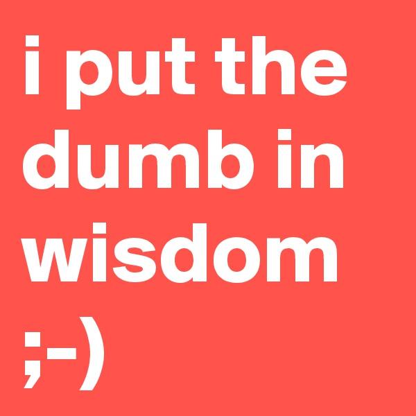 i put the dumb in wisdom ;-)