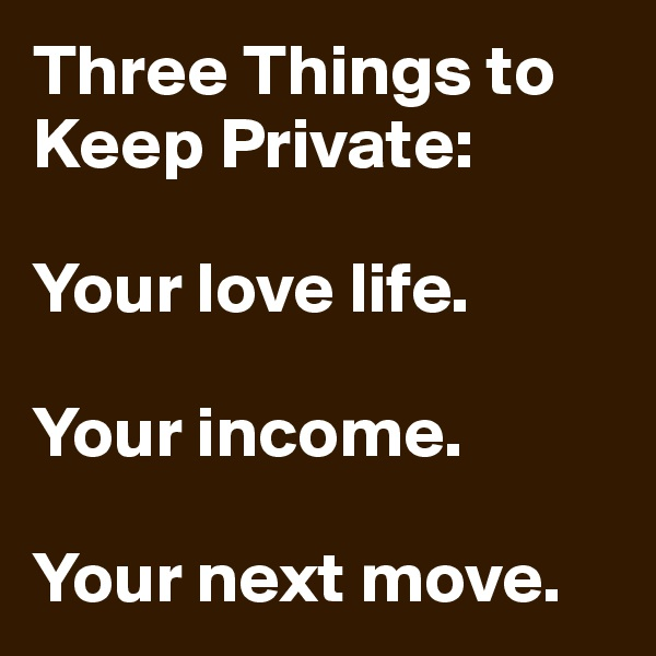Three Things to Keep Private:  Your love life.  Your income.  Your next move.