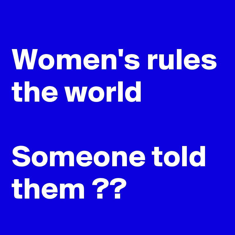 Women's rules the world   Someone told them ??