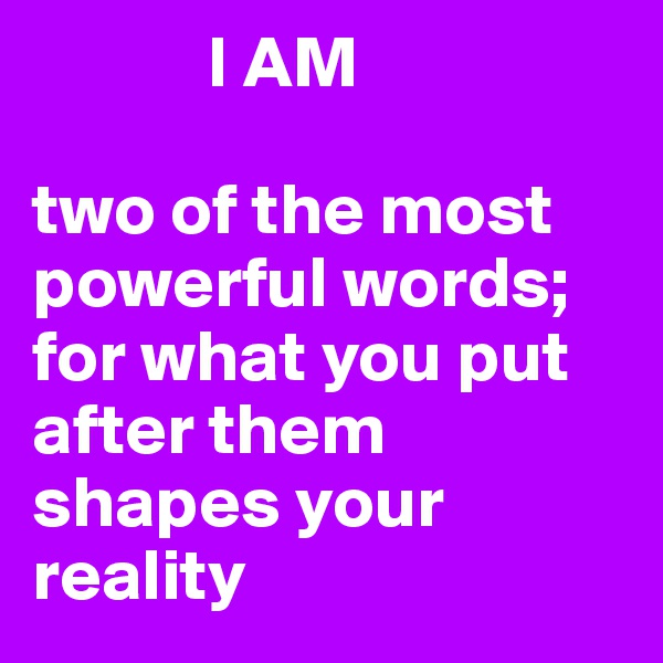 I AM   two of the most powerful words; for what you put after them shapes your reality