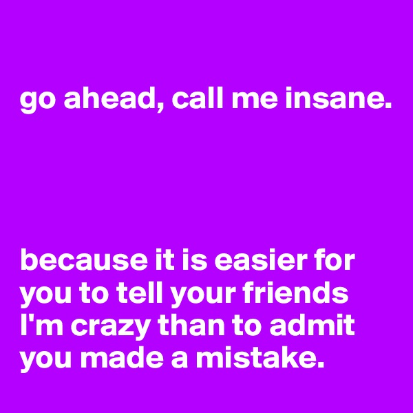 go ahead, call me insane.     because it is easier for you to tell your friends I'm crazy than to admit you made a mistake.