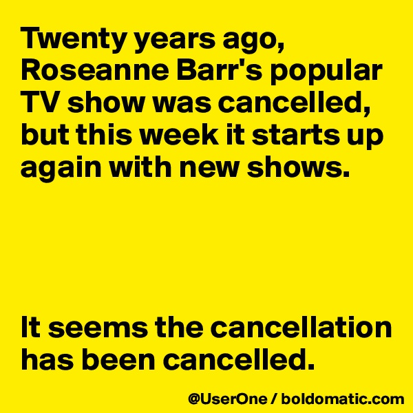 Twenty years ago, Roseanne Barr's popular TV show was cancelled, but this week it starts up again with new shows.     It seems the cancellation has been cancelled.