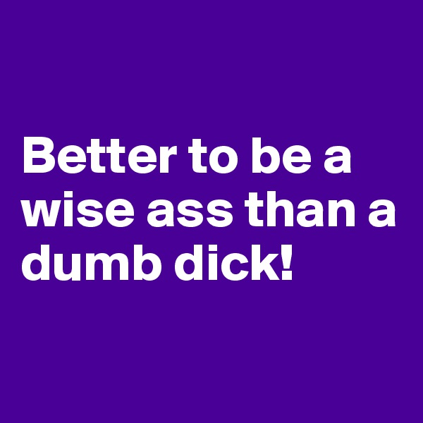 Better to be a wise ass than a dumb dick!