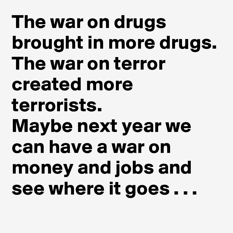 The war on drugs brought in more drugs. The war on terror created more terrorists. Maybe next year we can have a war on money and jobs and see where it goes . . .
