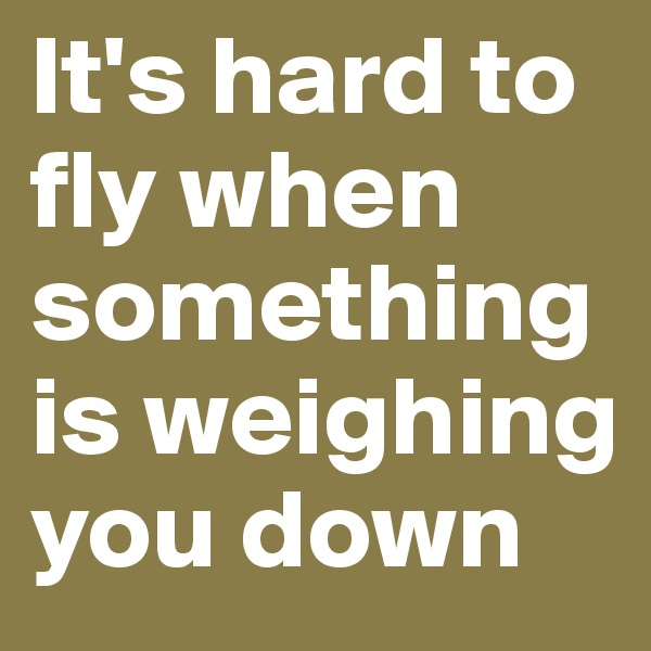 It's hard to fly when something is weighing you down