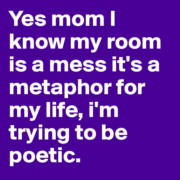 Yes mom I know my room is a mess it's a metaphor for my life, i'm trying to be poetic.