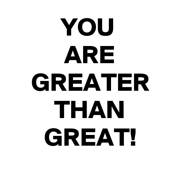 YOU  ARE GREATER THAN GREAT!