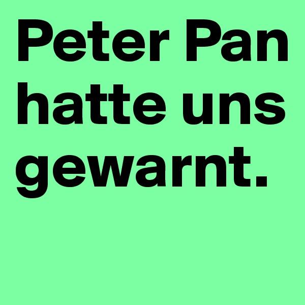 Peter Pan hatte uns gewarnt.