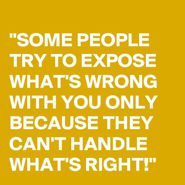 """SOME PEOPLE TRY TO EXPOSE WHAT'S WRONG WITH YOU ONLY BECAUSE THEY CAN'T HANDLE WHAT'S RIGHT!"""