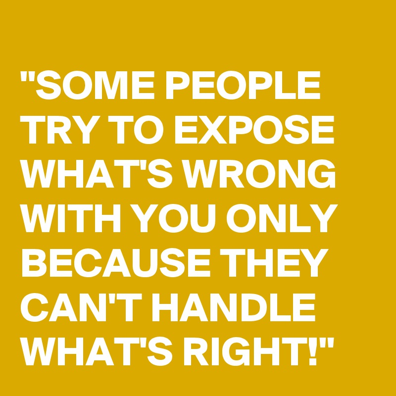 """""""SOME PEOPLE TRY TO EXPOSE WHAT'S WRONG WITH YOU ONLY BECAUSE THEY CAN'T HANDLE WHAT'S RIGHT!"""""""
