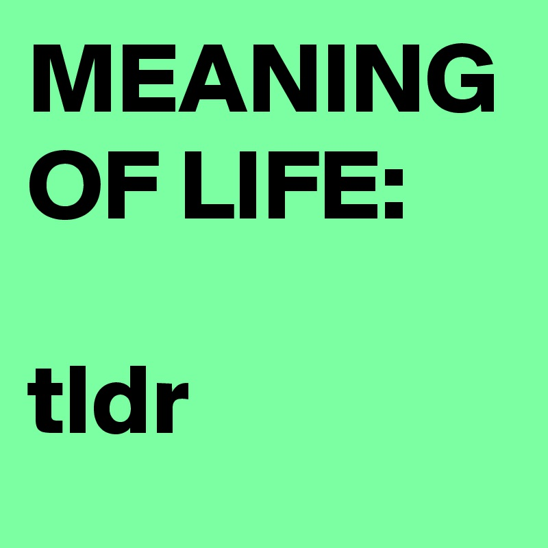 MEANING OF LIFE: tldr - Post by mediadeo on Boldomatic