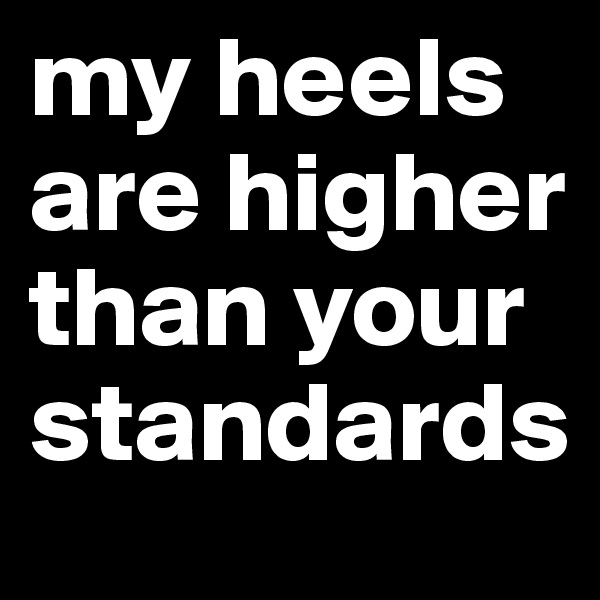 my heels are higher than your standards