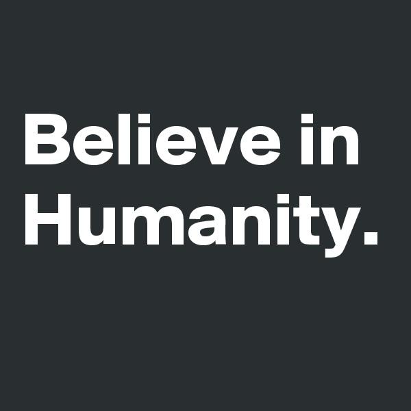 Believe in Humanity.