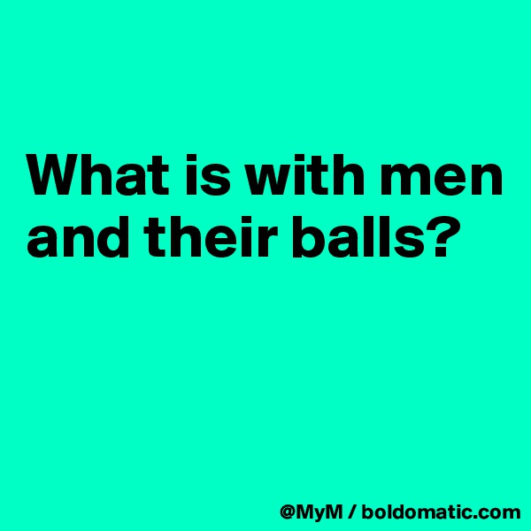 What is with men and their balls?